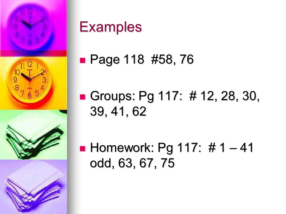 Examples Page 118 #58, 76 Page 118 #58, 76 Groups: Pg 117: # 12, 28, 30, 39, 41, 62 Groups: Pg 117: # 12, 28, 30, 39, 41, 62 Homework: Pg 117: # 1 – 41 odd, 63, 67, 75 Homework: Pg 117: # 1 – 41 odd, 63, 67, 75