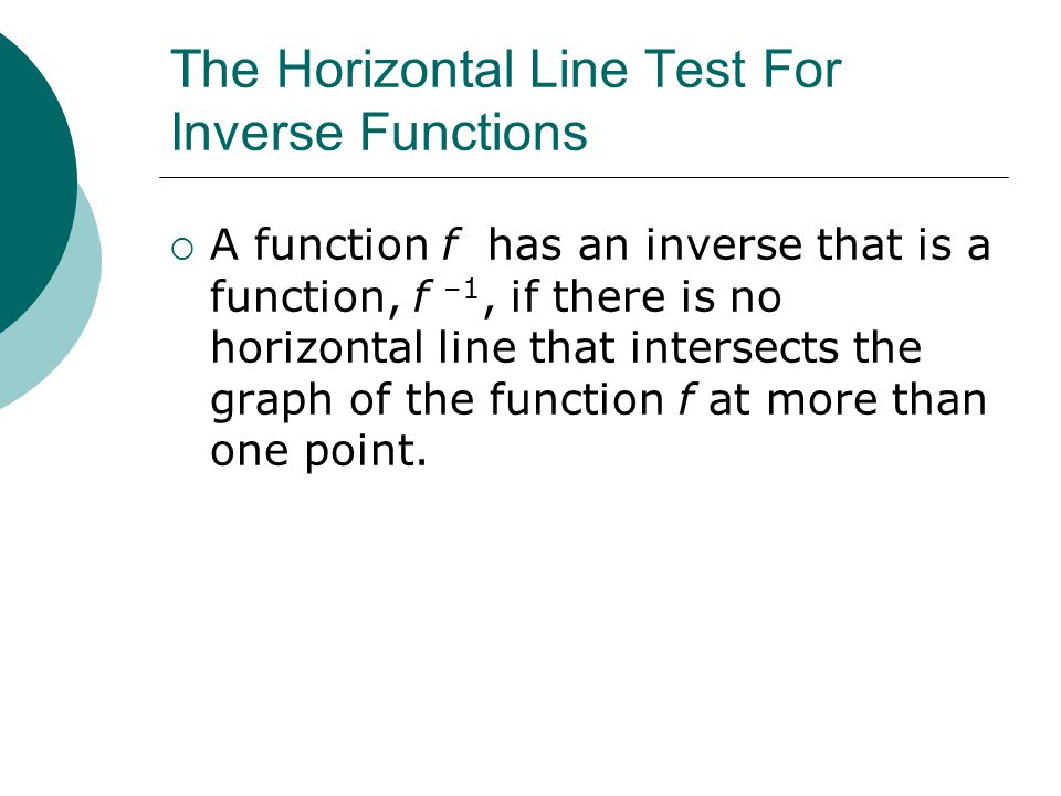 The Horizontal Line Test For Inverse Functions  A function f has an inverse that is a function, f –1, if there is no horizontal line that intersects the graph of the function f at more than one point.