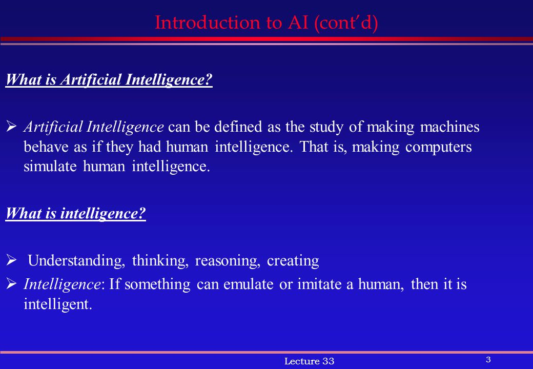 3 Lecture 33 Introduction to AI (cont'd) What is Artificial Intelligence.
