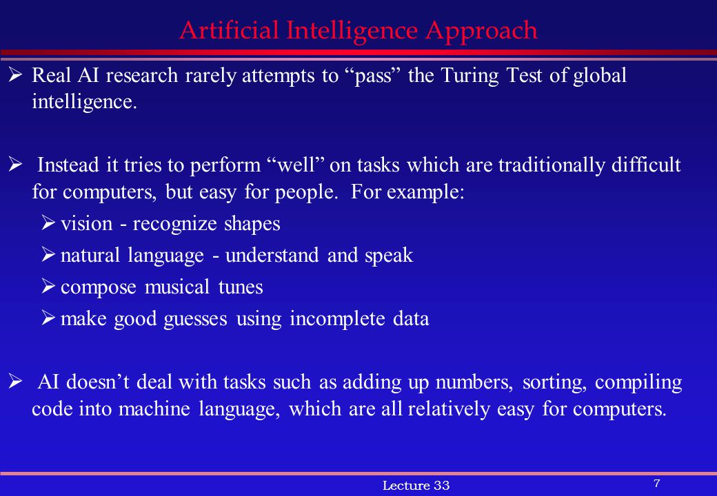 7 Lecture 33 Artificial Intelligence Approach  Real AI research rarely attempts to pass the Turing Test of global intelligence.