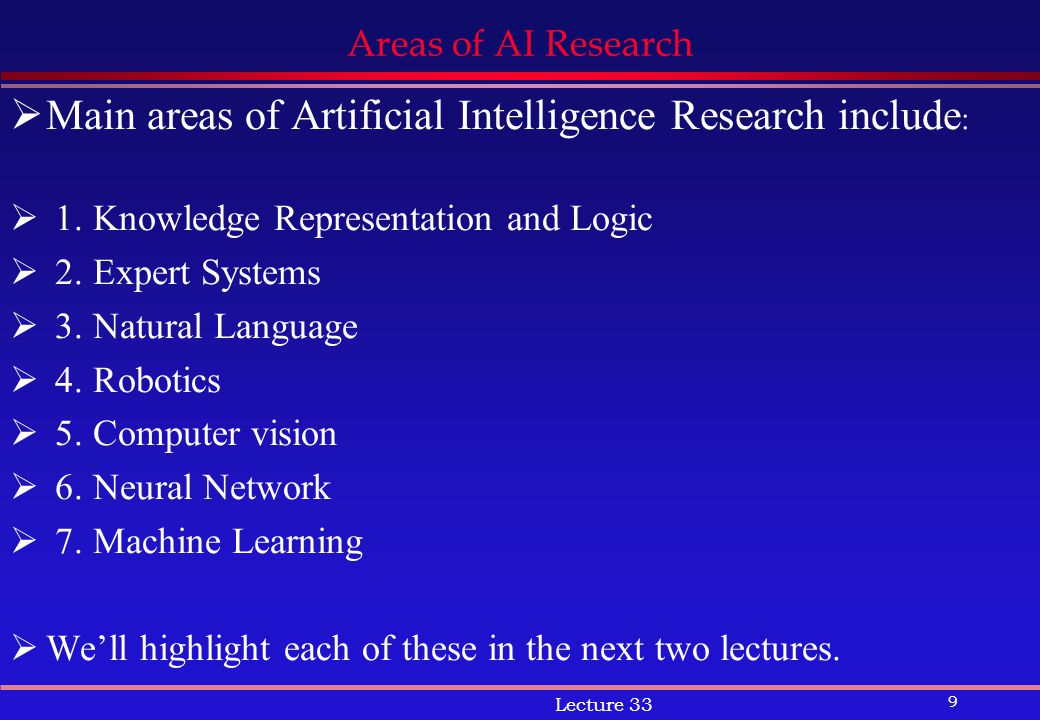 9 Lecture 33 Areas of AI Research  Main areas of Artificial Intelligence Research include :  1.