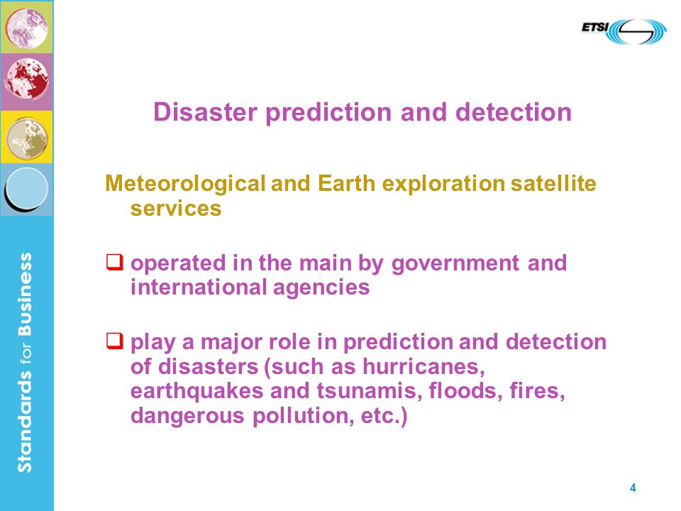 4 Disaster prediction and detection Meteorological and Earth exploration satellite services  operated in the main by government and international agencies  play a major role in prediction and detection of disasters (such as hurricanes, earthquakes and tsunamis, floods, fires, dangerous pollution, etc.)