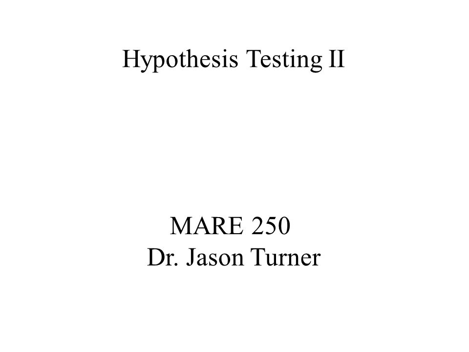 MARE 250 Dr. Jason Turner Hypothesis Testing II