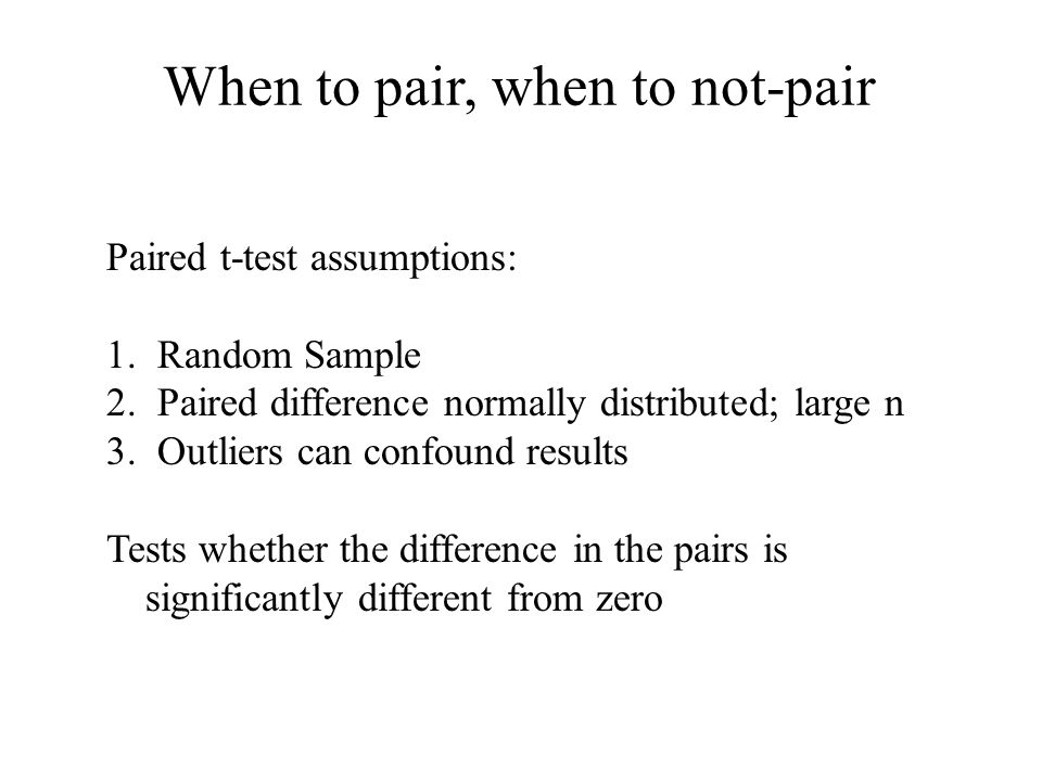 When to pair, when to not-pair Paired t-test assumptions: 1.