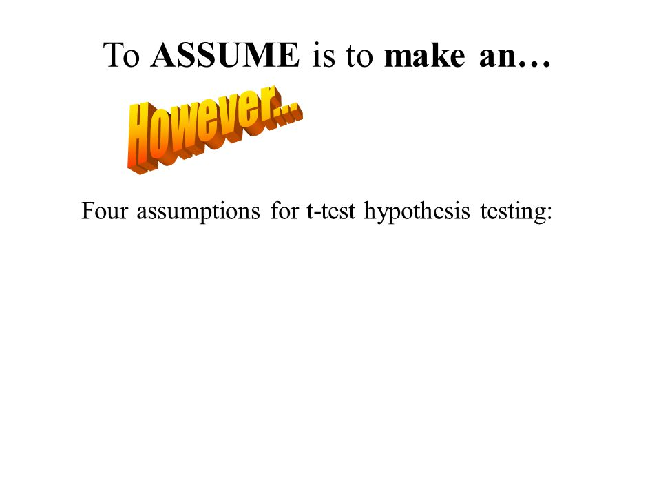 To ASSUME is to make an… Four assumptions for t-test hypothesis testing: