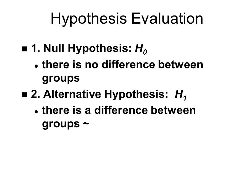 Hypothesis Evaluation n 1. Null Hypothesis: H 0 l there is no difference between groups n 2.