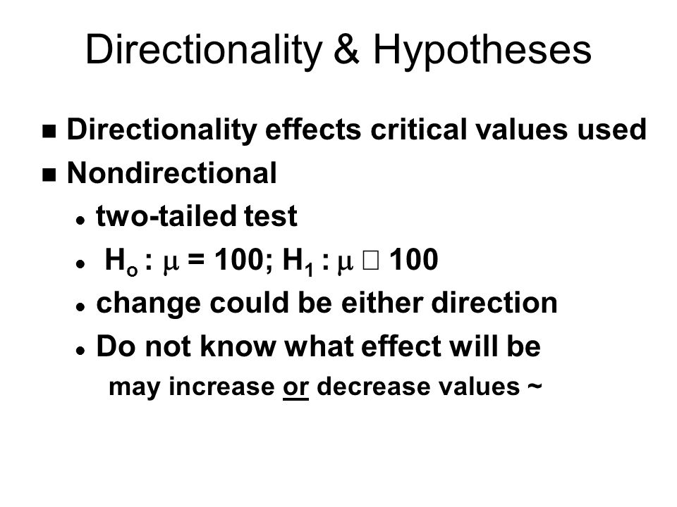 Directionality & Hypotheses n Directionality effects critical values used n Nondirectional l two-tailed test H o :  = 100; H 1 :   100 l change could be either direction l Do not know what effect will be may increase or decrease values ~