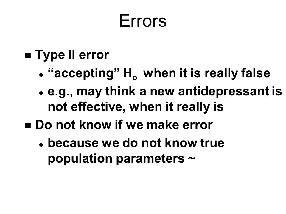 Errors n Type II error l accepting H o when it is really false l e.g., may think a new antidepressant is not effective, when it really is n Do not know if we make error l because we do not know true population parameters ~