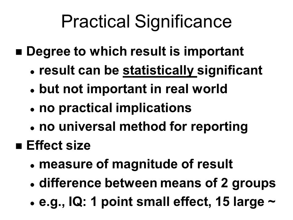 Practical Significance n Degree to which result is important l result can be statistically significant l but not important in real world l no practical implications l no universal method for reporting n Effect size l measure of magnitude of result l difference between means of 2 groups l e.g., IQ: 1 point small effect, 15 large ~