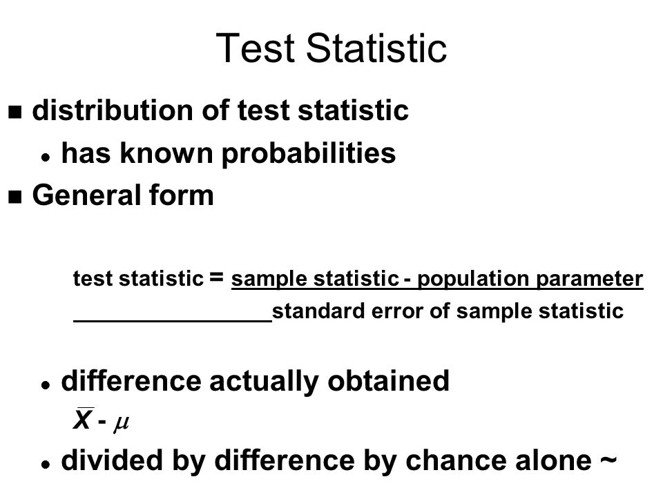 Test Statistic n distribution of test statistic l has known probabilities n General form test statistic = sample statistic - population parameter standard error of sample statistic l difference actually obtained X -  l divided by difference by chance alone ~