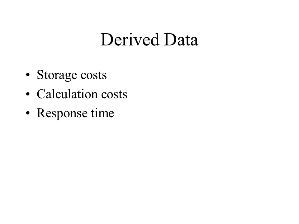 Derived Data Storage costs Calculation costs Response time