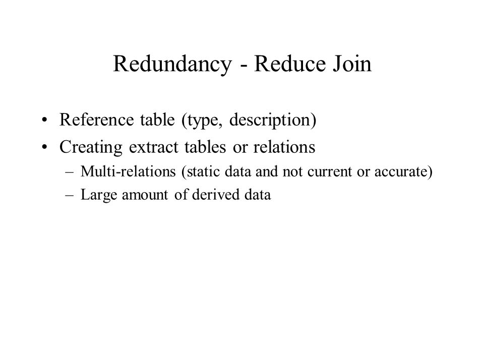 Redundancy - Reduce Join Reference table (type, description) Creating extract tables or relations –Multi-relations (static data and not current or accurate) –Large amount of derived data