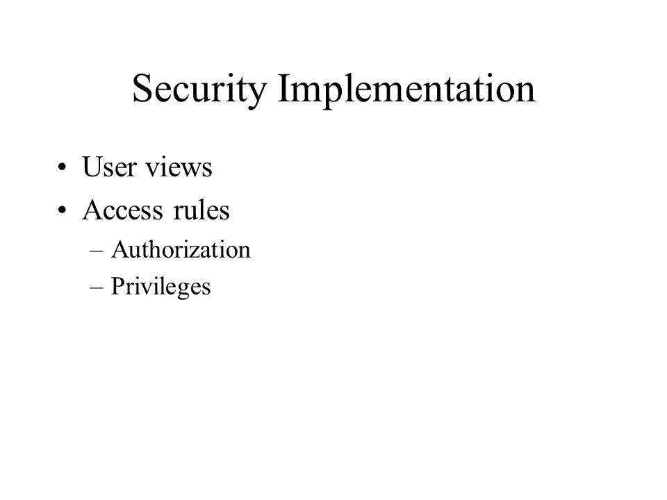 Security Implementation User views Access rules –Authorization –Privileges