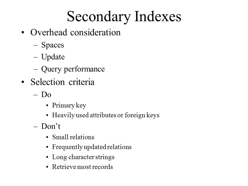 Secondary Indexes Overhead consideration –Spaces –Update –Query performance Selection criteria –Do Primary key Heavily used attributes or foreign keys –Don't Small relations Frequently updated relations Long character strings Retrieve most records