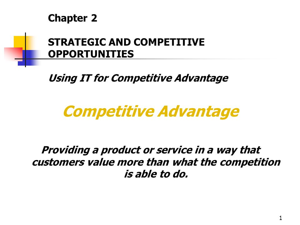 1 Competitive Advantage Providing a product or service in a way that customers value more than what the competition is able to do.