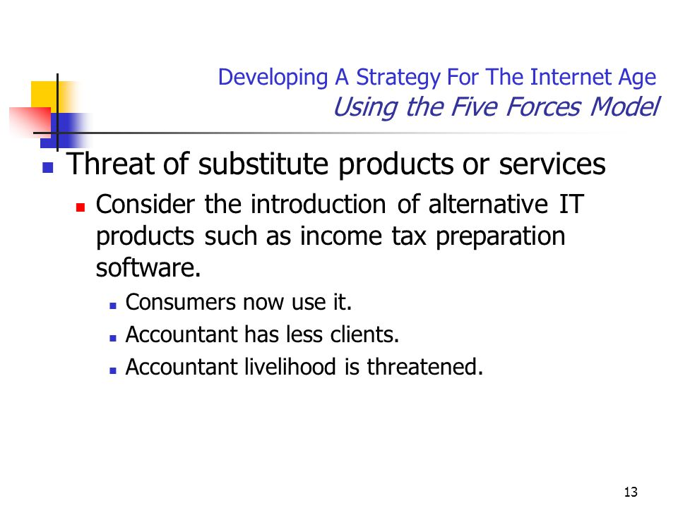 13 Developing A Strategy For The Internet Age Using the Five Forces Model Threat of substitute products or services Consider the introduction of alternative IT products such as income tax preparation software.
