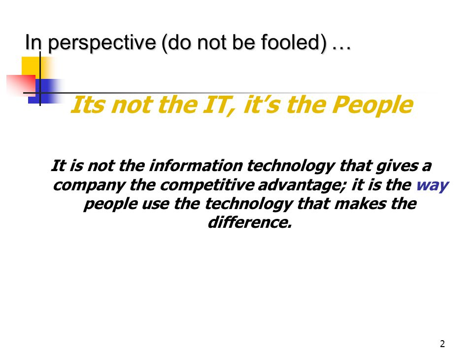 2 Its not the IT, it's the People It is not the information technology that gives a company the competitive advantage; it is the way people use the technology that makes the difference.