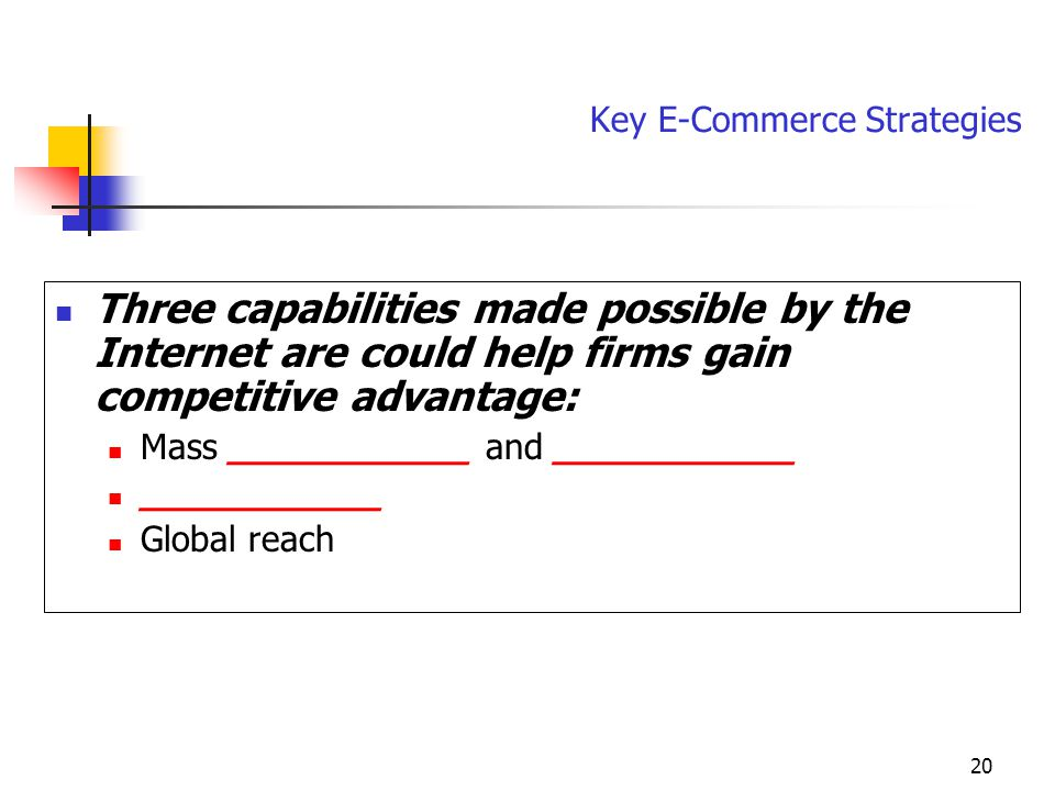 20 Key E-Commerce Strategies Three capabilities made possible by the Internet are could help firms gain competitive advantage: Mass ___________ and ___________ ___________ Global reach