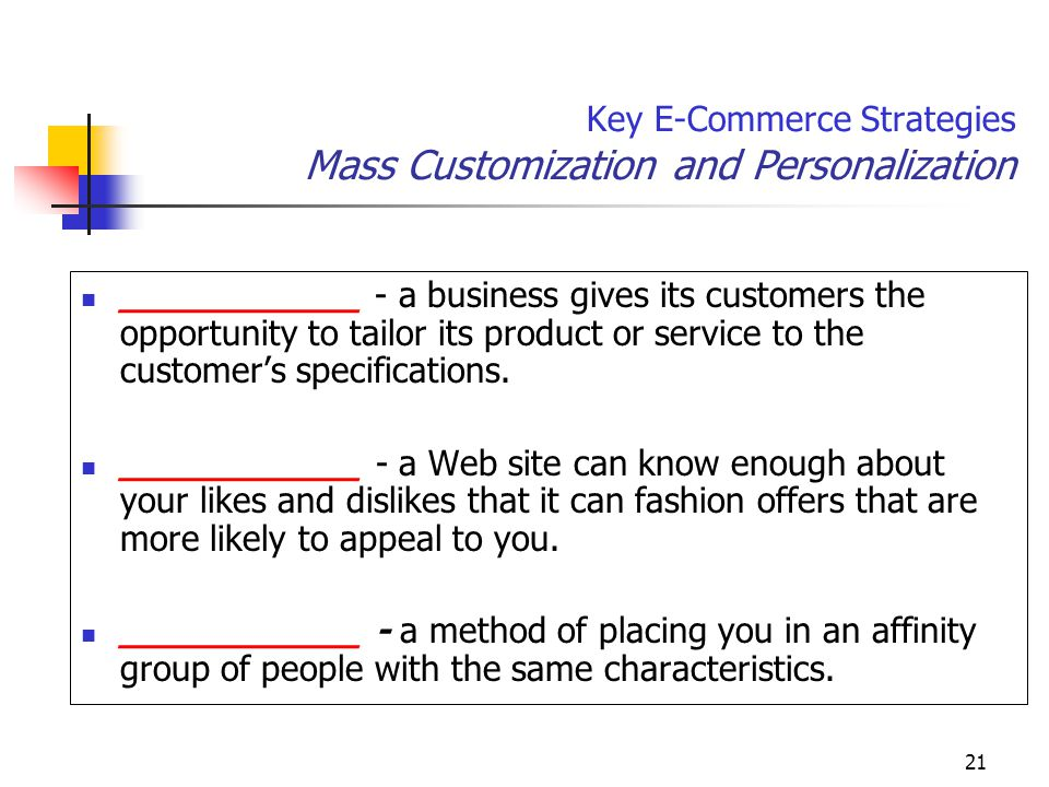 21 Key E-Commerce Strategies Mass Customization and Personalization ___________ - a business gives its customers the opportunity to tailor its product or service to the customer's specifications.