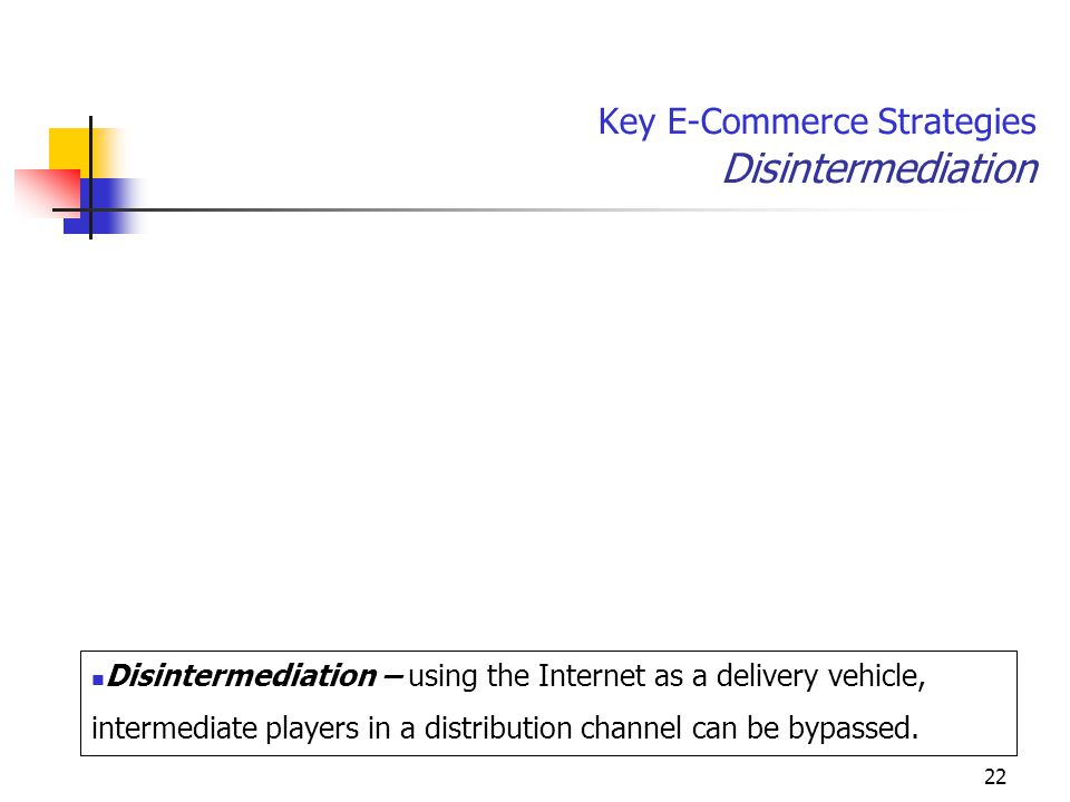 22 Key E-Commerce Strategies Disintermediation Disintermediation – using the Internet as a delivery vehicle, intermediate players in a distribution channel can be bypassed.