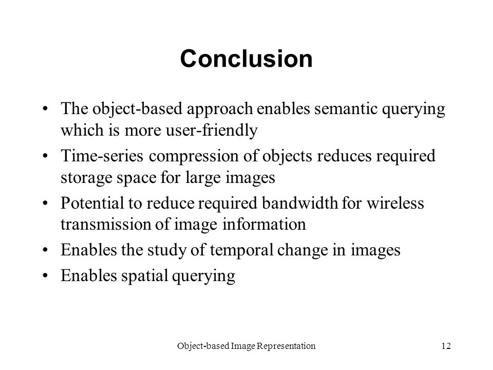 Object-based Image Representation12 Conclusion The object-based approach enables semantic querying which is more user-friendly Time-series compression of objects reduces required storage space for large images Potential to reduce required bandwidth for wireless transmission of image information Enables the study of temporal change in images Enables spatial querying