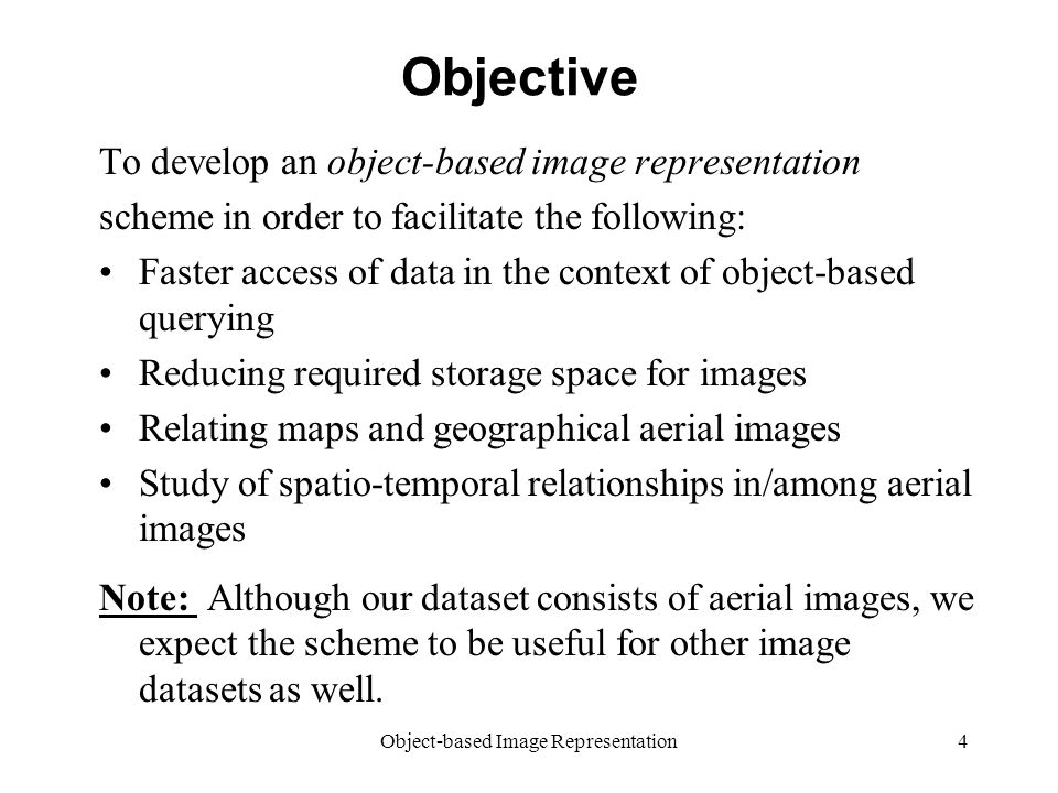 Object-based Image Representation4 Objective To develop an object-based image representation scheme in order to facilitate the following: Faster access of data in the context of object-based querying Reducing required storage space for images Relating maps and geographical aerial images Study of spatio-temporal relationships in/among aerial images Note: Although our dataset consists of aerial images, we expect the scheme to be useful for other image datasets as well.