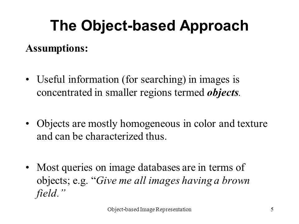 Object-based Image Representation5 The Object-based Approach Assumptions: Useful information (for searching) in images is concentrated in smaller regions termed objects.
