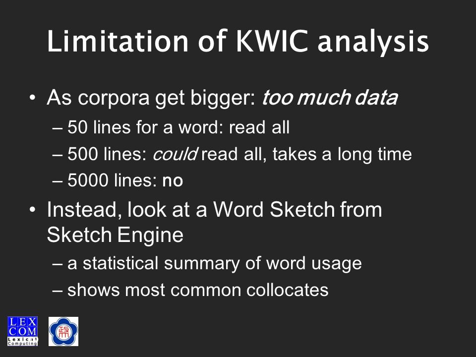 19 Limitation of KWIC analysis A s corpora get bigger: too much data – 50 lines for a word: read all – 500 lines: could read all, takes a long time – 5000 lines: no Instead, look at a Word Sketch from Sketch Engine – a statistical summary of word usage – shows most common collocates