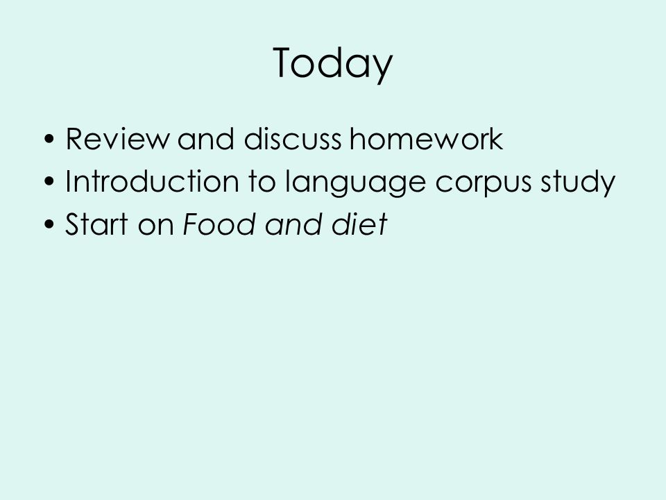Today Review and discuss homework Introduction to language corpus study Start on Food and diet