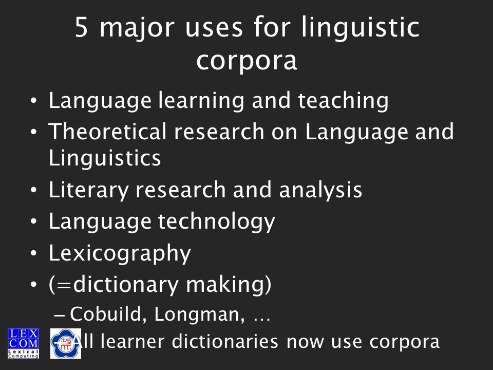 5 major uses for linguistic corpora Language learning and teaching Theoretical research on Language and Linguistics Literary research and analysis Language technology Lexicography (=dictionary making) – Cobuild, Longman, … – All learner dictionaries now use corpora
