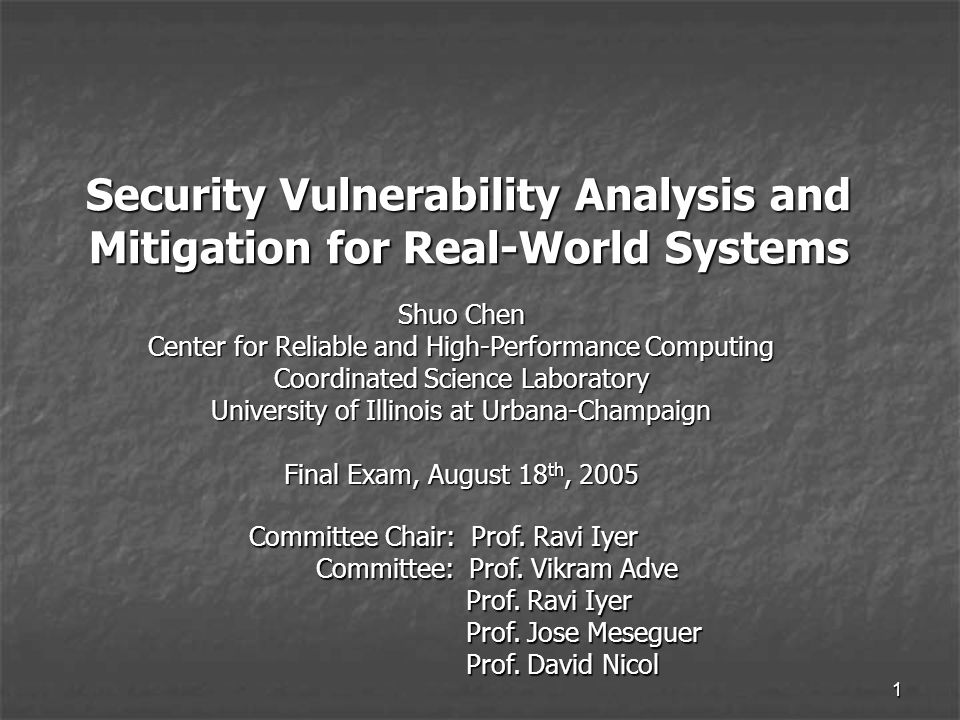 1 Security Vulnerability Analysis and Mitigation for Real-World Systems Shuo Chen Center for Reliable and High-Performance Computing Coordinated Science Laboratory University of Illinois at Urbana-Champaign Final Exam, August 18 th, 2005 Committee Chair: Prof.