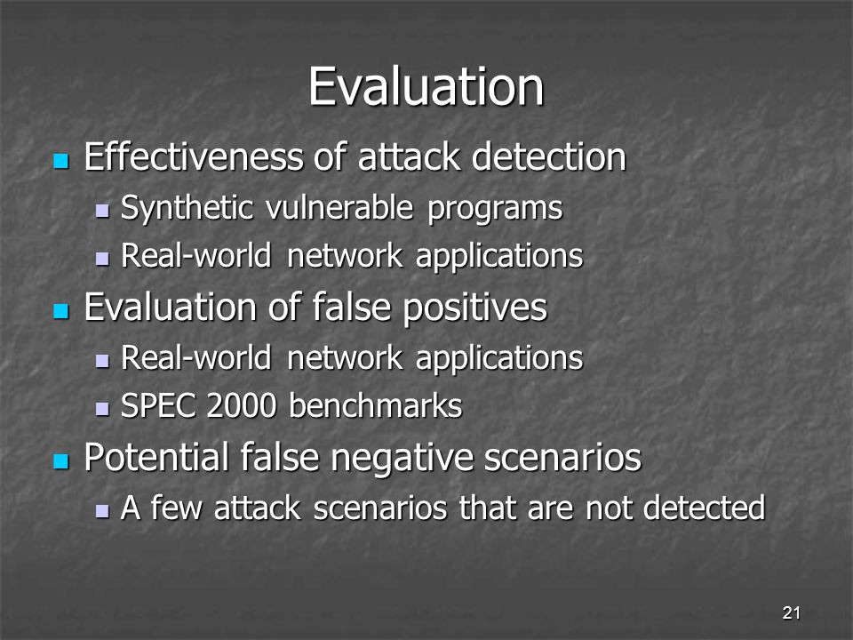21 Evaluation Effectiveness of attack detection Effectiveness of attack detection Synthetic vulnerable programs Synthetic vulnerable programs Real-world network applications Real-world network applications Evaluation of false positives Evaluation of false positives Real-world network applications Real-world network applications SPEC 2000 benchmarks SPEC 2000 benchmarks Potential false negative scenarios Potential false negative scenarios A few attack scenarios that are not detected A few attack scenarios that are not detected
