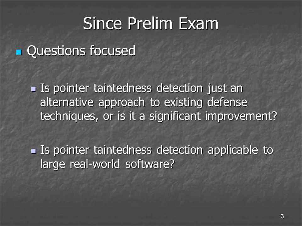 3 Since Prelim Exam Questions focused Questions focused Is pointer taintedness detection just an alternative approach to existing defense techniques, or is it a significant improvement.