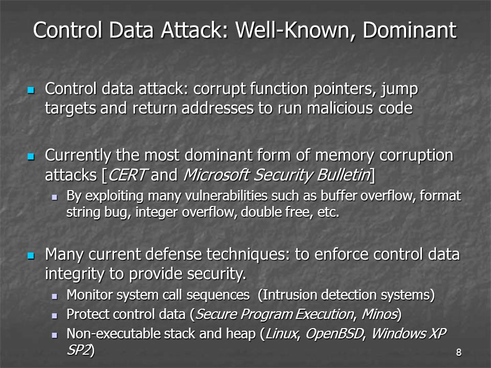 8 Control Data Attack: Well-Known, Dominant Control data attack: corrupt function pointers, jump targets and return addresses to run malicious code Control data attack: corrupt function pointers, jump targets and return addresses to run malicious code Currently the most dominant form of memory corruption attacks [CERT and Microsoft Security Bulletin] Currently the most dominant form of memory corruption attacks [CERT and Microsoft Security Bulletin] By exploiting many vulnerabilities such as buffer overflow, format string bug, integer overflow, double free, etc.