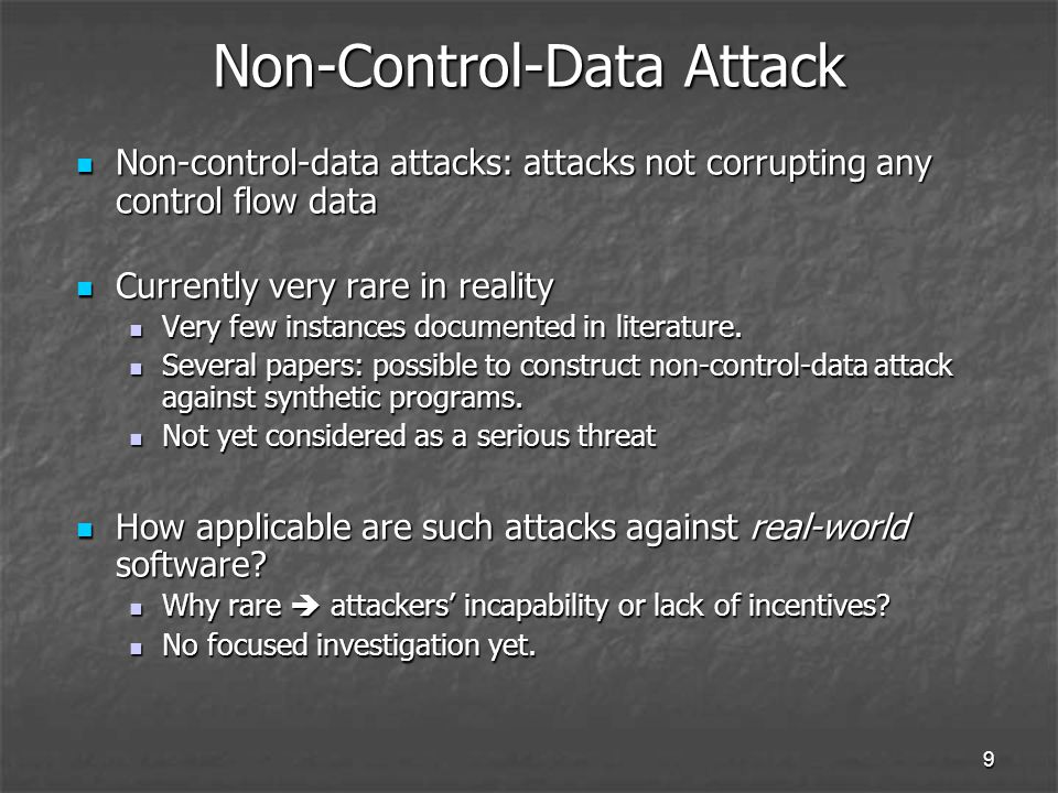 9 Non-Control-Data Attack Non-control-data attacks: attacks not corrupting any control flow data Non-control-data attacks: attacks not corrupting any control flow data Currently very rare in reality Currently very rare in reality Very few instances documented in literature.