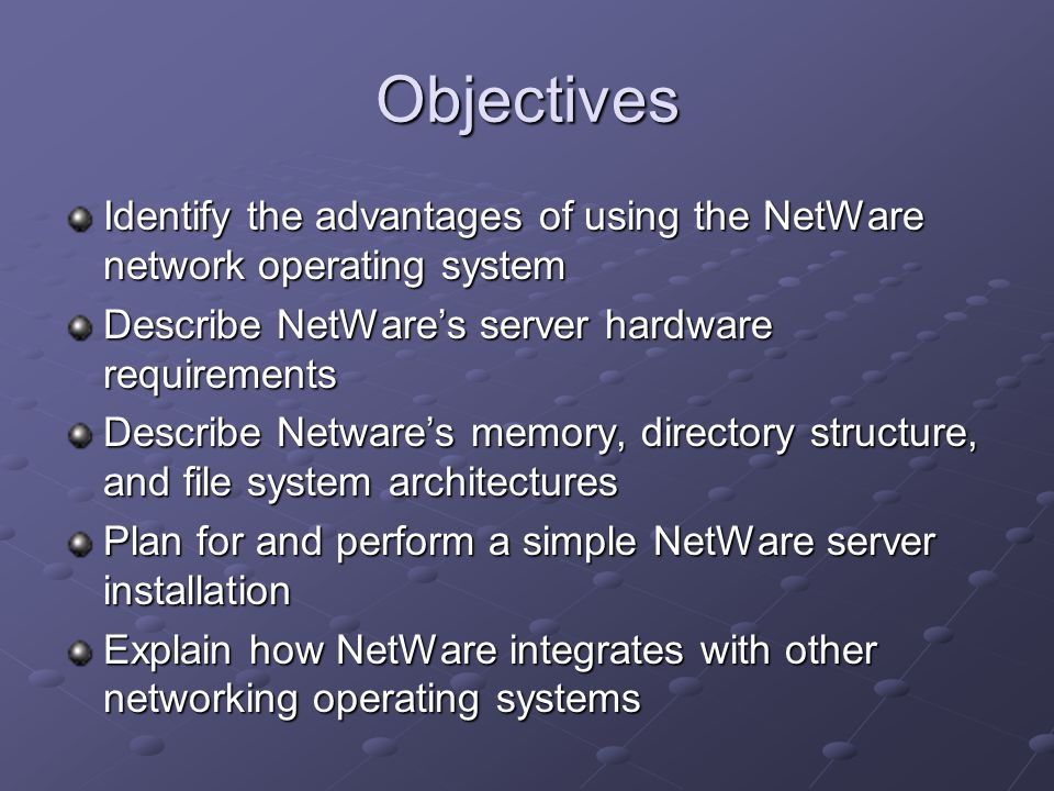 Objectives Identify the advantages of using the NetWare network operating system Describe NetWare's server hardware requirements Describe Netware's memory, directory structure, and file system architectures Plan for and perform a simple NetWare server installation Explain how NetWare integrates with other networking operating systems