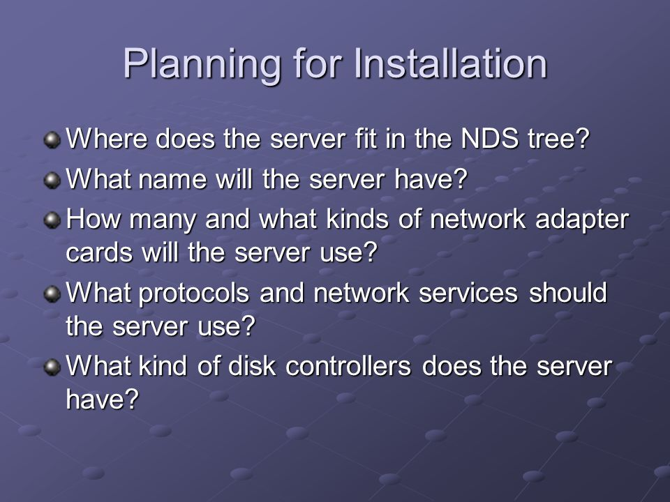Planning for Installation Where does the server fit in the NDS tree.