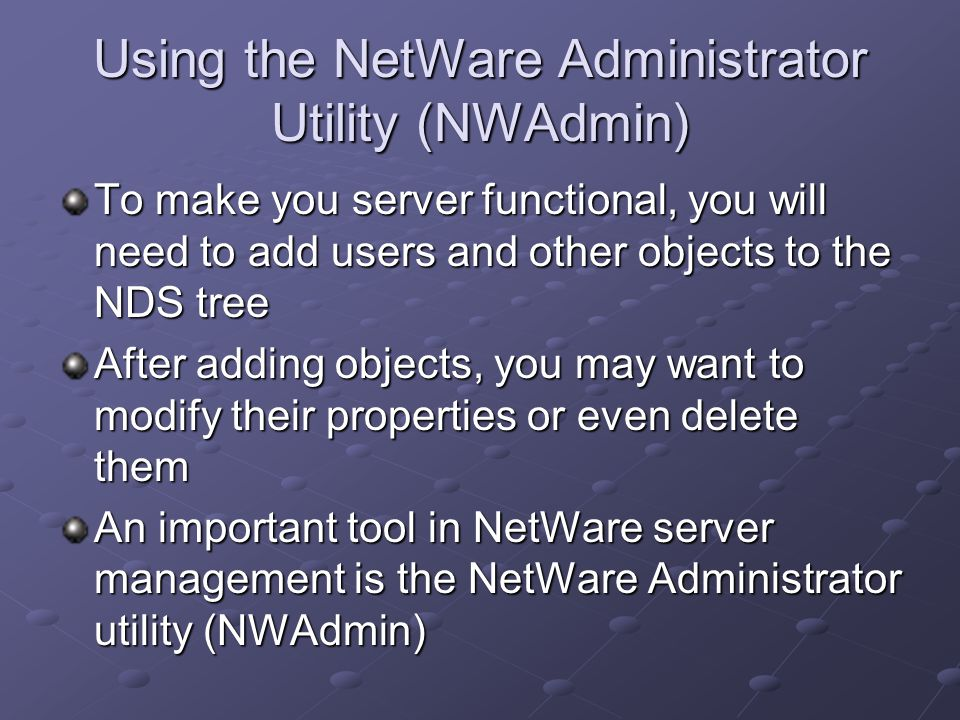 Using the NetWare Administrator Utility (NWAdmin) To make you server functional, you will need to add users and other objects to the NDS tree After adding objects, you may want to modify their properties or even delete them An important tool in NetWare server management is the NetWare Administrator utility (NWAdmin)