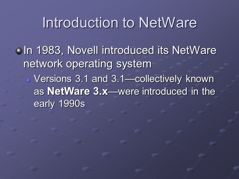 Introduction to NetWare In 1983, Novell introduced its NetWare network operating system Versions 3.1 and 3.1—collectively known as NetWare 3.x —were introduced in the early 1990s Versions 3.1 and 3.1—collectively known as NetWare 3.x —were introduced in the early 1990s