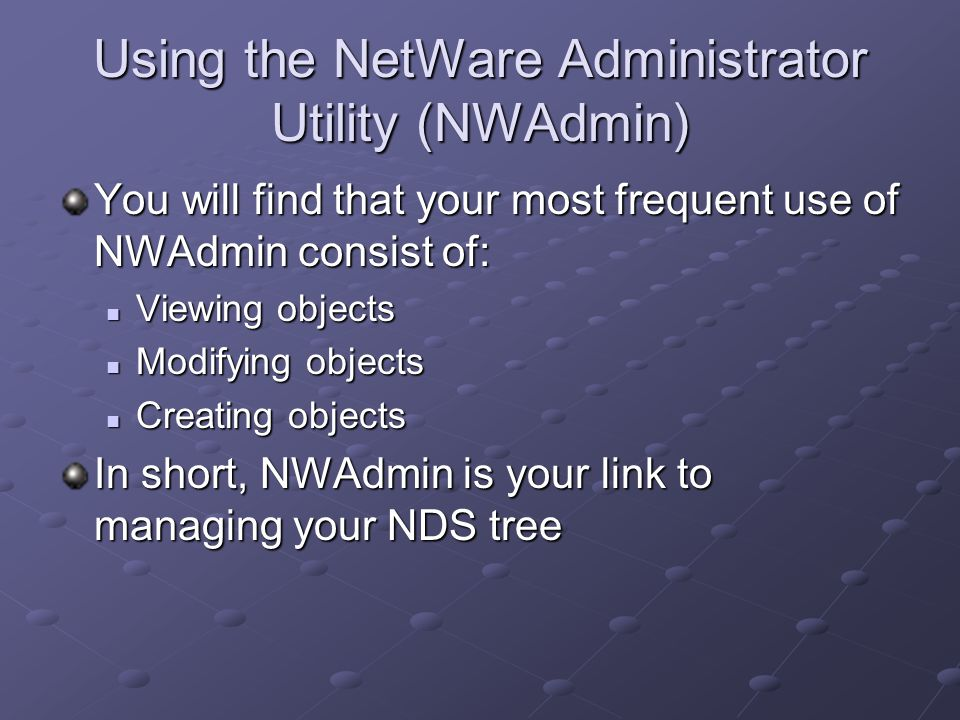 Using the NetWare Administrator Utility (NWAdmin) You will find that your most frequent use of NWAdmin consist of: Viewing objects Viewing objects Modifying objects Modifying objects Creating objects Creating objects In short, NWAdmin is your link to managing your NDS tree