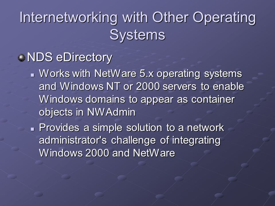 Internetworking with Other Operating Systems NDS eDirectory Works with NetWare 5.x operating systems and Windows NT or 2000 servers to enable Windows domains to appear as container objects in NWAdmin Works with NetWare 5.x operating systems and Windows NT or 2000 servers to enable Windows domains to appear as container objects in NWAdmin Provides a simple solution to a network administrator s challenge of integrating Windows 2000 and NetWare Provides a simple solution to a network administrator s challenge of integrating Windows 2000 and NetWare