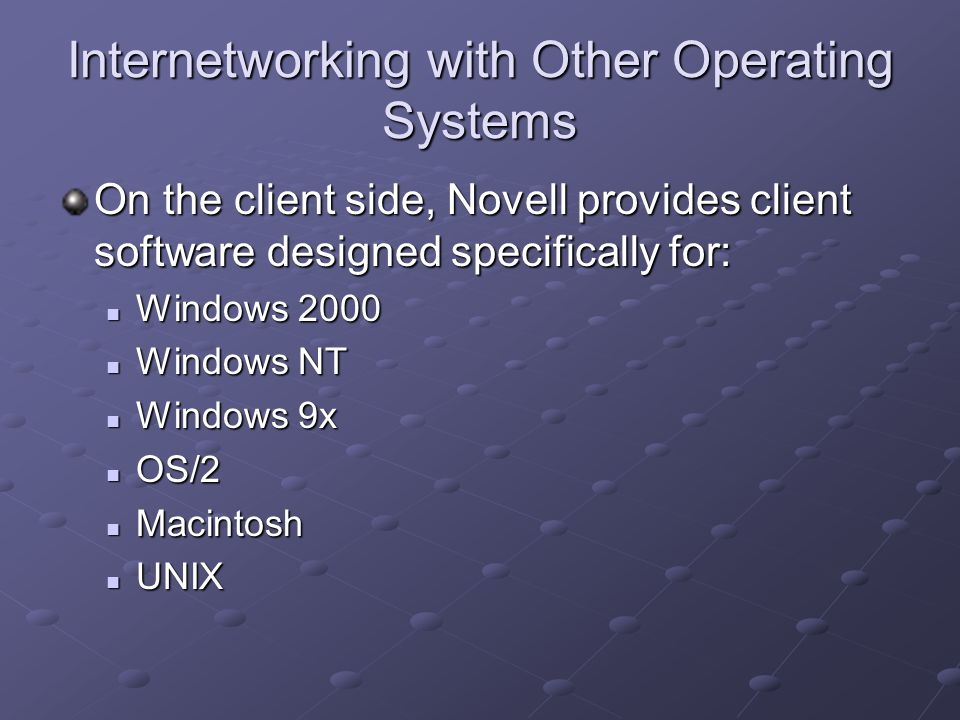 Internetworking with Other Operating Systems On the client side, Novell provides client software designed specifically for: Windows 2000 Windows 2000 Windows NT Windows NT Windows 9x Windows 9x OS/2 OS/2 Macintosh Macintosh UNIX UNIX