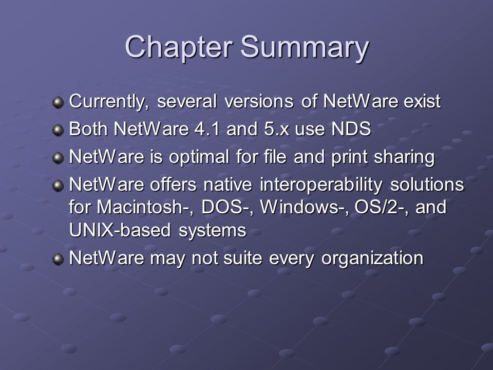Chapter Summary Currently, several versions of NetWare exist Both NetWare 4.1 and 5.x use NDS NetWare is optimal for file and print sharing NetWare offers native interoperability solutions for Macintosh-, DOS-, Windows-, OS/2-, and UNIX-based systems NetWare may not suite every organization
