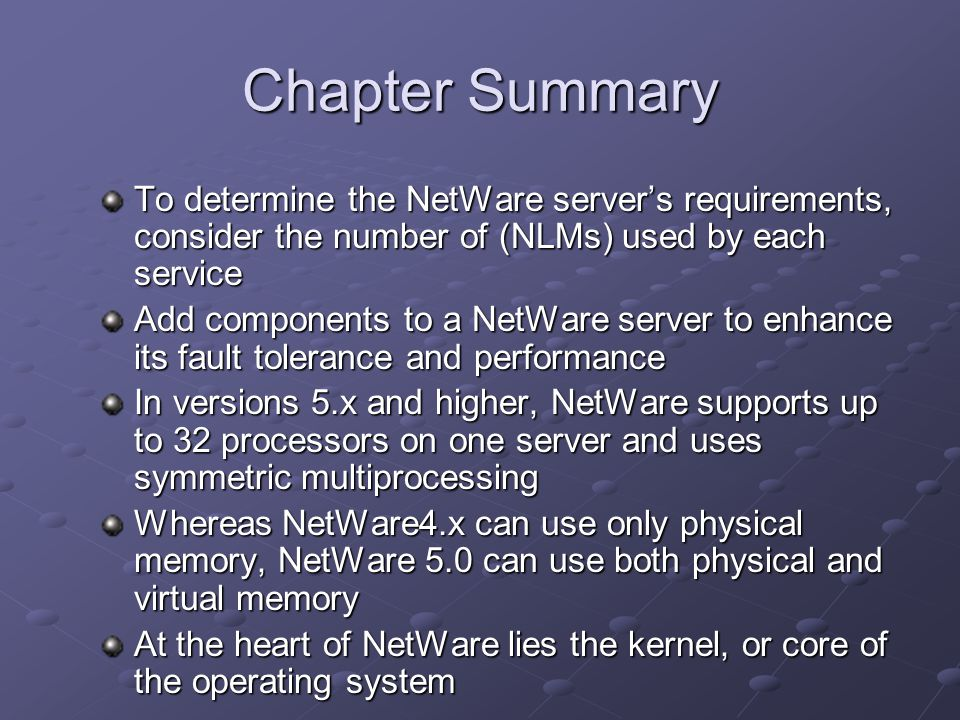 Chapter Summary To determine the NetWare server's requirements, consider the number of (NLMs) used by each service Add components to a NetWare server to enhance its fault tolerance and performance In versions 5.x and higher, NetWare supports up to 32 processors on one server and uses symmetric multiprocessing Whereas NetWare4.x can use only physical memory, NetWare 5.0 can use both physical and virtual memory At the heart of NetWare lies the kernel, or core of the operating system
