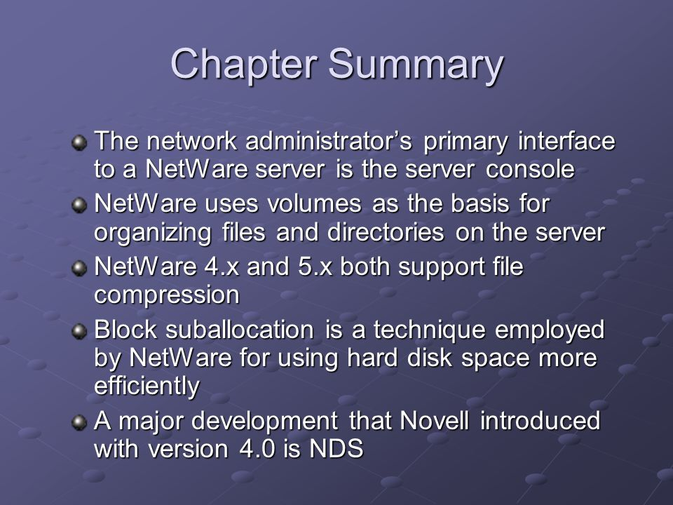 Chapter Summary The network administrator's primary interface to a NetWare server is the server console NetWare uses volumes as the basis for organizing files and directories on the server NetWare 4.x and 5.x both support file compression Block suballocation is a technique employed by NetWare for using hard disk space more efficiently A major development that Novell introduced with version 4.0 is NDS