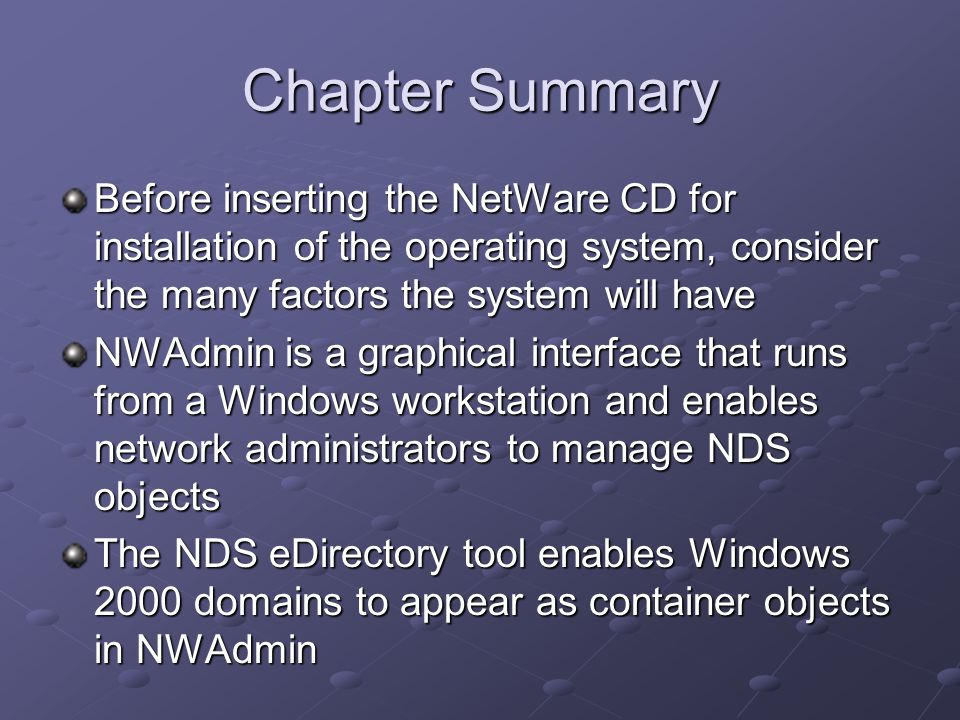 Chapter Summary Before inserting the NetWare CD for installation of the operating system, consider the many factors the system will have NWAdmin is a graphical interface that runs from a Windows workstation and enables network administrators to manage NDS objects The NDS eDirectory tool enables Windows 2000 domains to appear as container objects in NWAdmin