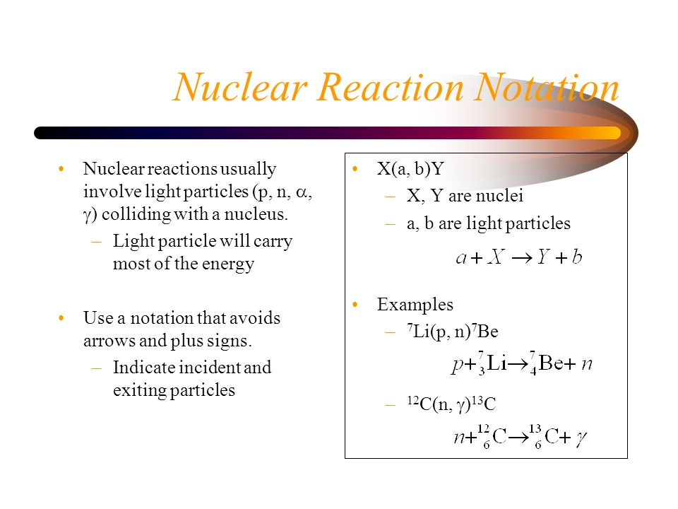 Nuclear Reaction Notation Nuclear reactions usually involve light particles (p, n, ,  ) colliding with a nucleus.