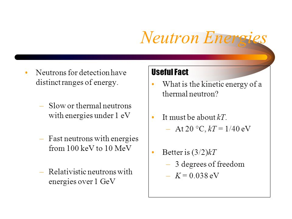 Neutron Energies Neutrons for detection have distinct ranges of energy.