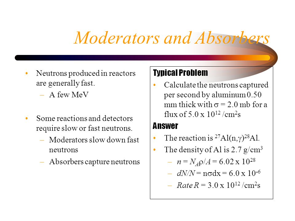 Moderators and Absorbers Neutrons produced in reactors are generally fast.