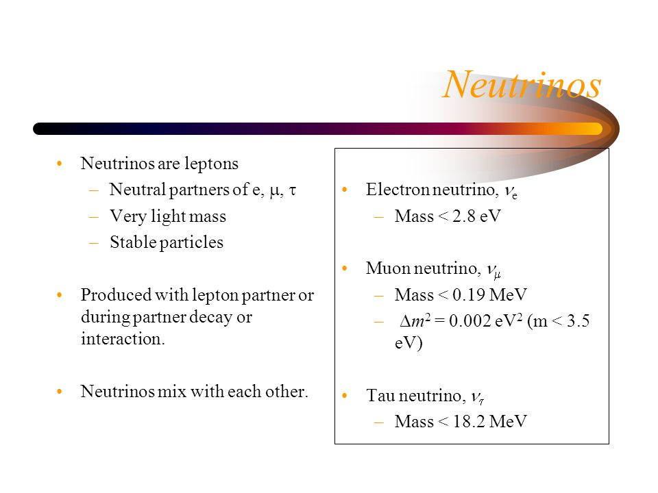 Neutrinos Neutrinos are leptons –Neutral partners of e, ,  –Very light mass –Stable particles Produced with lepton partner or during partner decay or interaction.